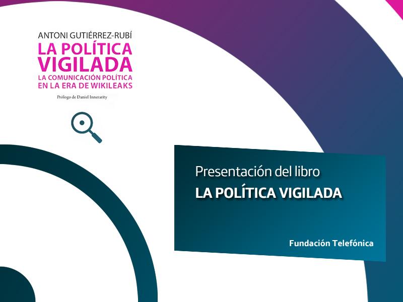 Presentación de La política vigilada. La comunicación política en la era de WikiLeaks, de Antoni Gutiérrez-Rubí.