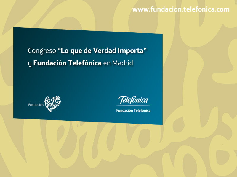 """Congreso """"Lo que de Verdad Importa"""" y Fundación Telefónica en Madrid"""